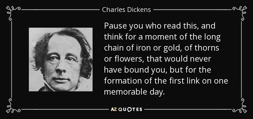 Pause you who read this, and think for a moment of the long chain of iron or gold, of thorns or flowers, that would never have bound you, but for the formation of the first link on one memorable day. - Charles Dickens