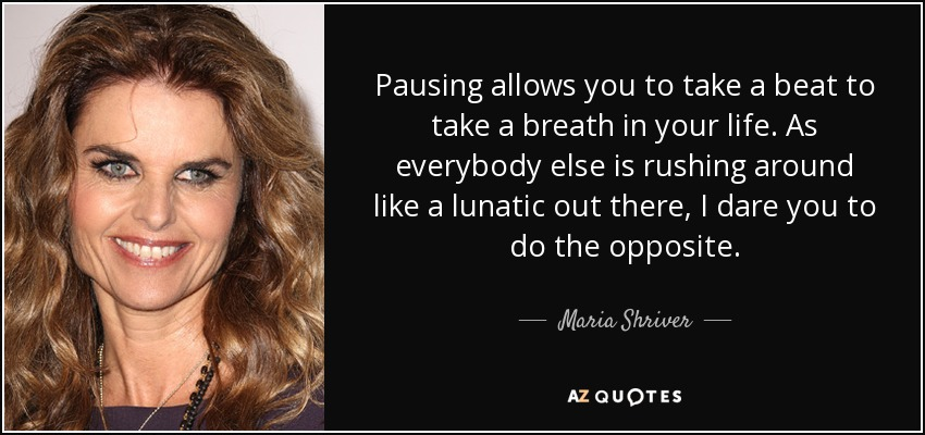 Pausing allows you to take a beat to take a breath in your life. As everybody else is rushing around like a lunatic out there, I dare you to do the opposite. - Maria Shriver