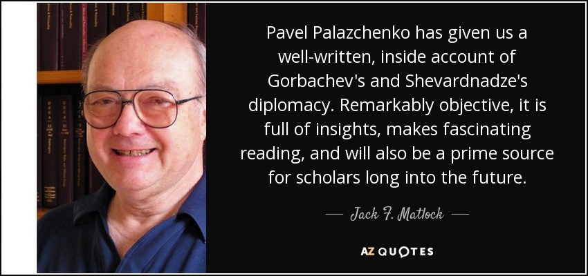 Pavel Palazchenko has given us a well-written, inside account of Gorbachev's and Shevardnadze's diplomacy. Remarkably objective, it is full of insights, makes fascinating reading, and will also be a prime source for scholars long into the future. - Jack F. Matlock, Jr.