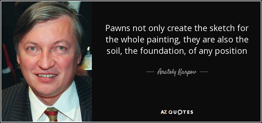 Pawns not only create the sketch for the whole painting, they are also the soil, the foundation, of any position - Anatoly Karpov