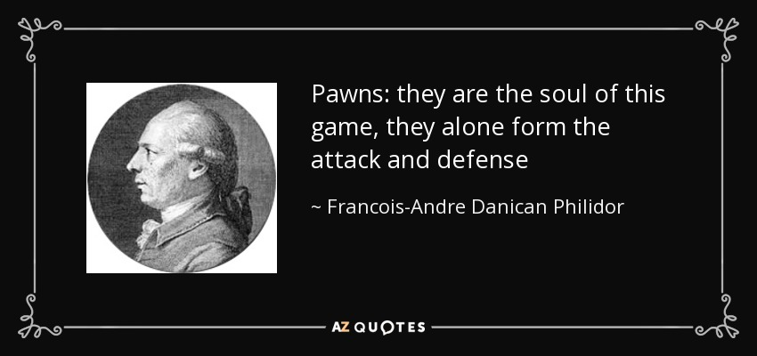 Pawns: they are the soul of this game, they alone form the attack and defense - Francois-Andre Danican Philidor