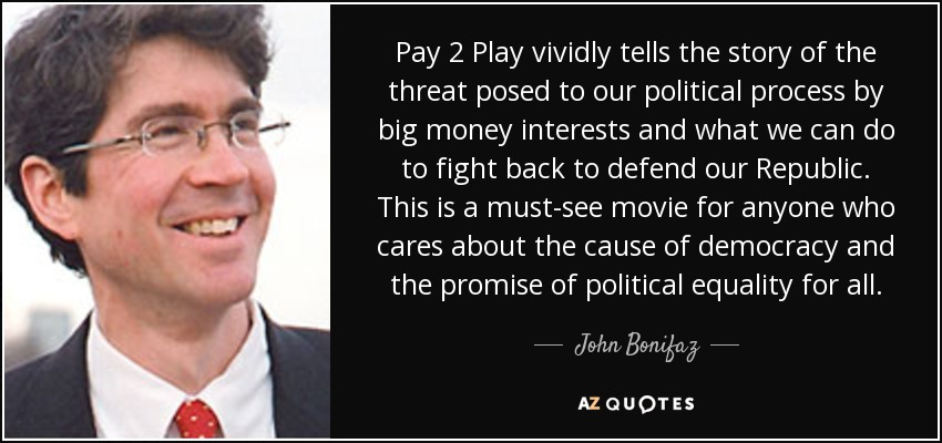 Pay 2 Play vividly tells the story of the threat posed to our political process by big money interests and what we can do to fight back to defend our Republic. This is a must-see movie for anyone who cares about the cause of democracy and the promise of political equality for all. - John Bonifaz