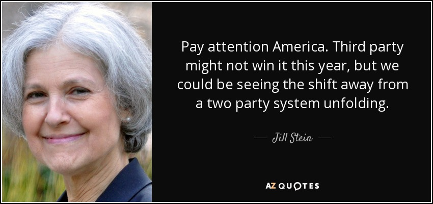 Pay attention America. Third party might not win it this year, but we could be seeing the shift away from a two party system unfolding. - Jill Stein