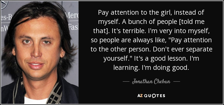 Pay attention to the girl, instead of myself. A bunch of people [told me that]. It's terrible. I'm very into myself, so people are always like,