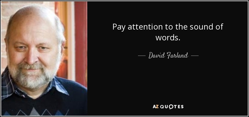 Pay attention to the sound of words. - David Farland