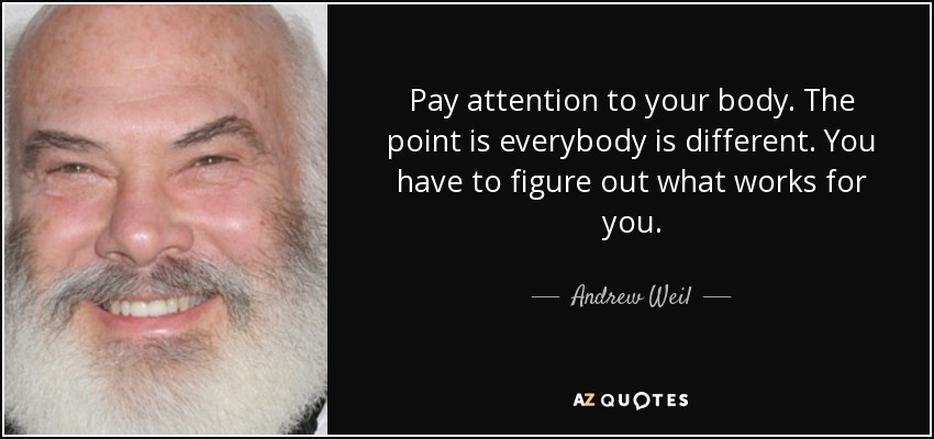 Pay attention to your body. The point is everybody is different. You have to figure out what works for you. - Andrew Weil