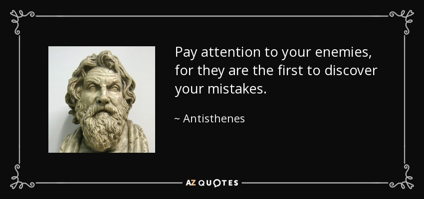 Pay attention to your enemies, for they are the first to discover your mistakes. - Antisthenes