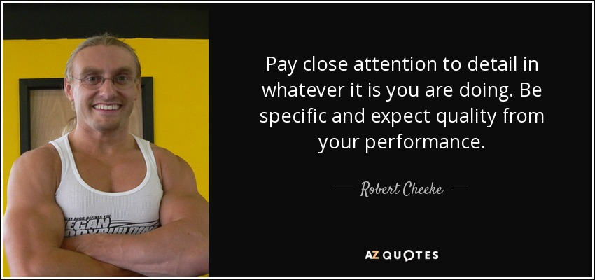 Robert Cheeke Quote Pay Close Attention To Detail In Whatever It Is