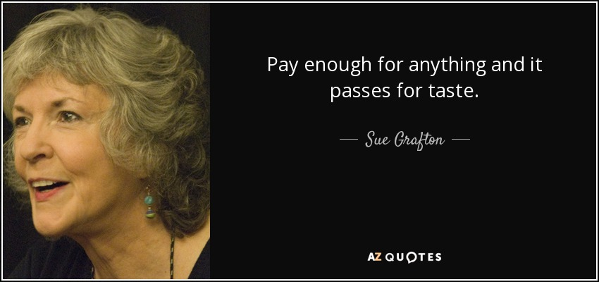 Pay enough for anything and it passes for taste. - Sue Grafton