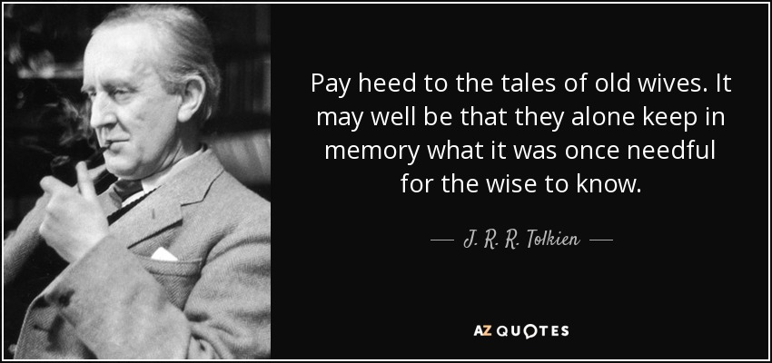 Pay heed to the tales of old wives. It may well be that they alone keep in memory what it was once needful for the wise to know. - J. R. R. Tolkien