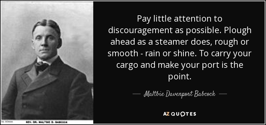 Pay little attention to discouragement as possible. Plough ahead as a steamer does, rough or smooth - rain or shine. To carry your cargo and make your port is the point. - Maltbie Davenport Babcock