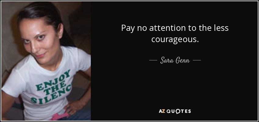 Pay no attention to the less courageous. - Sara Genn