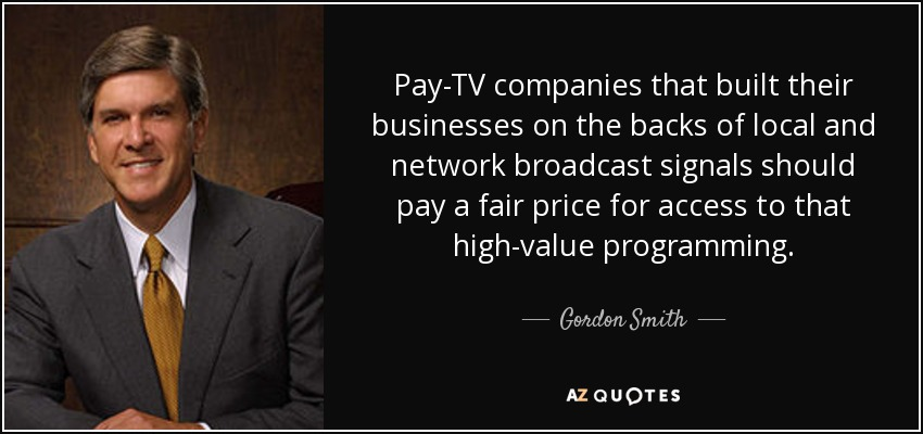 Pay-TV companies that built their businesses on the backs of local and network broadcast signals should pay a fair price for access to that high-value programming. - Gordon Smith