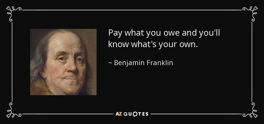 Pay what you owe and you'll know what's your own. - Benjamin Franklin