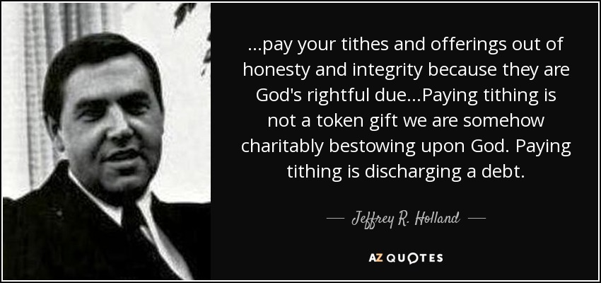 ...pay your tithes and offerings out of honesty and integrity because they are God's rightful due...Paying tithing is not a token gift we are somehow charitably bestowing upon God. Paying tithing is discharging a debt. - Jeffrey R. Holland