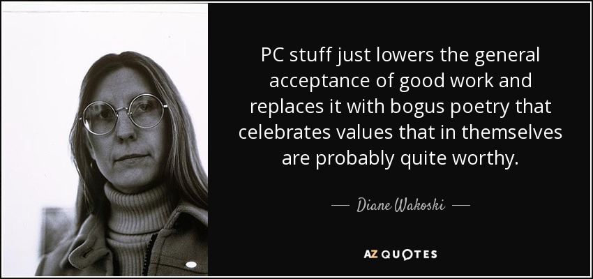 PC stuff just lowers the general acceptance of good work and replaces it with bogus poetry that celebrates values that in themselves are probably quite worthy. - Diane Wakoski