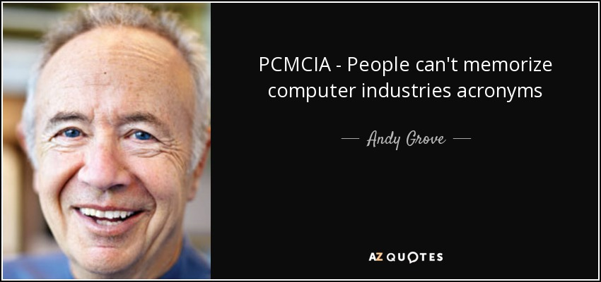PCMCIA - People can't memorize computer industries acronyms - Andy Grove