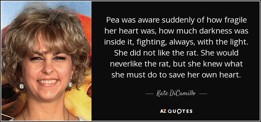 Pea was aware suddenly of how fragile her heart was, how much darkness was inside it, fighting, always, with the light. She did not like the rat. She would neverlike the rat, but she knew what she must do to save her own heart. - Kate DiCamillo