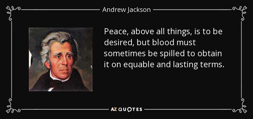 Peace, above all things, is to be desired, but blood must sometimes be spilled to obtain it on equable and lasting terms. - Andrew Jackson