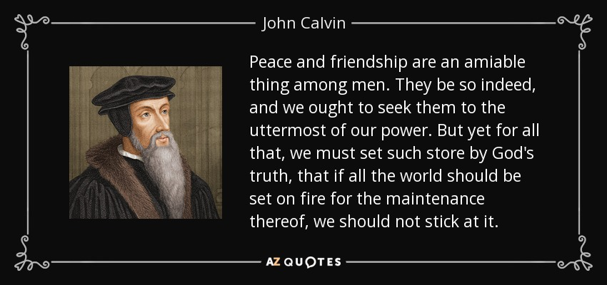 Peace and friendship are an amiable thing among men. They be so indeed, and we ought to seek them to the uttermost of our power. But yet for all that, we must set such store by God's truth, that if all the world should be set on fire for the maintenance thereof, we should not stick at it. - John Calvin