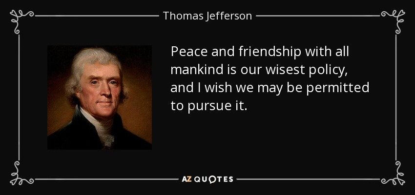 Peace and friendship with all mankind is our wisest policy, and I wish we may be permitted to pursue it. - Thomas Jefferson