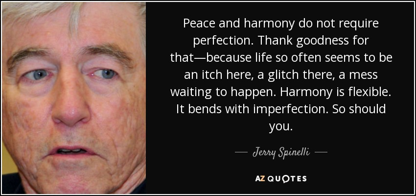 Peace and harmony do not require perfection. Thank goodness for that—because life so often seems to be an itch here, a glitch there, a mess waiting to happen. Harmony is flexible. It bends with imperfection. So should you. - Jerry Spinelli