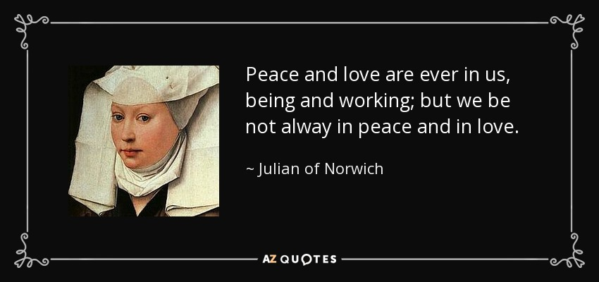 Peace and love are ever in us, being and working; but we be not alway in peace and in love. - Julian of Norwich