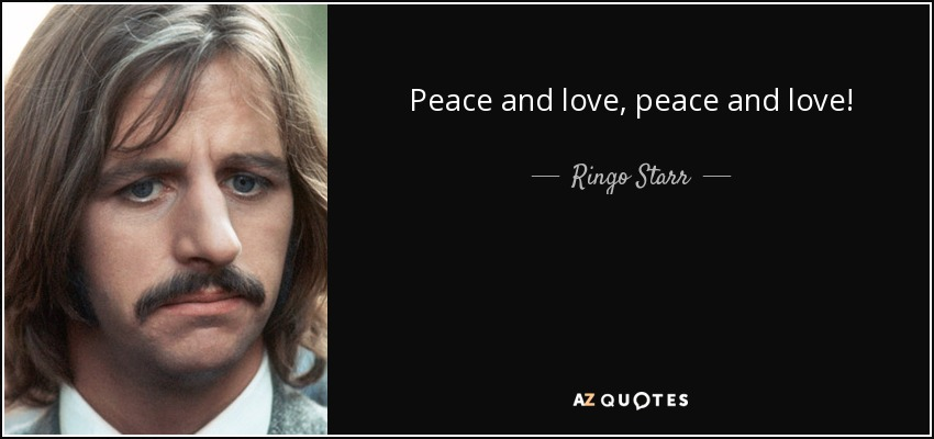 Peace and love, peace and love! - Ringo Starr