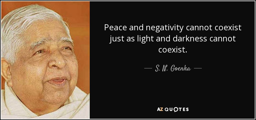 Peace and negativity cannot coexist just as light and darkness cannot coexist. - S. N. Goenka