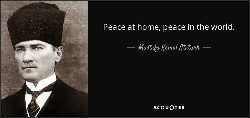 Peace at home, peace in the world. - Mustafa Kemal Ataturk