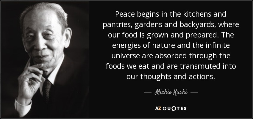 Peace begins in the kitchens and pantries, gardens and backyards, where our food is grown and prepared. The energies of nature and the infinite universe are absorbed through the foods we eat and are transmuted into our thoughts and actions. - Michio Kushi