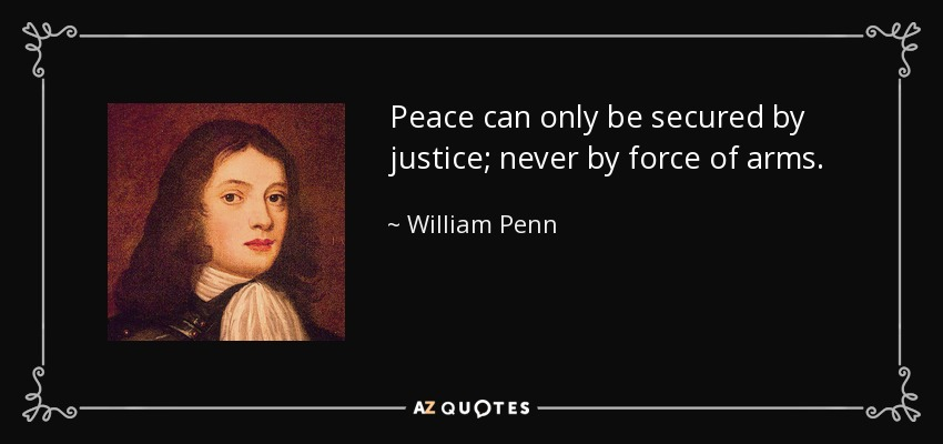 Peace can only be secured by justice; never by force of arms. - William Penn