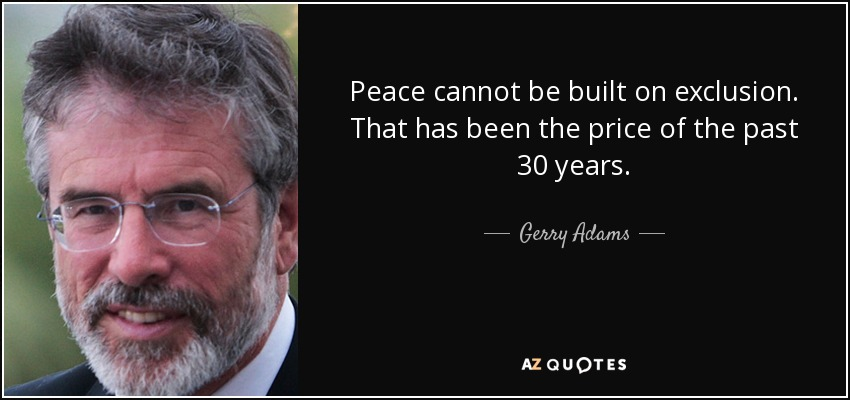 Peace cannot be built on exclusion. That has been the price of the past 30 years. - Gerry Adams