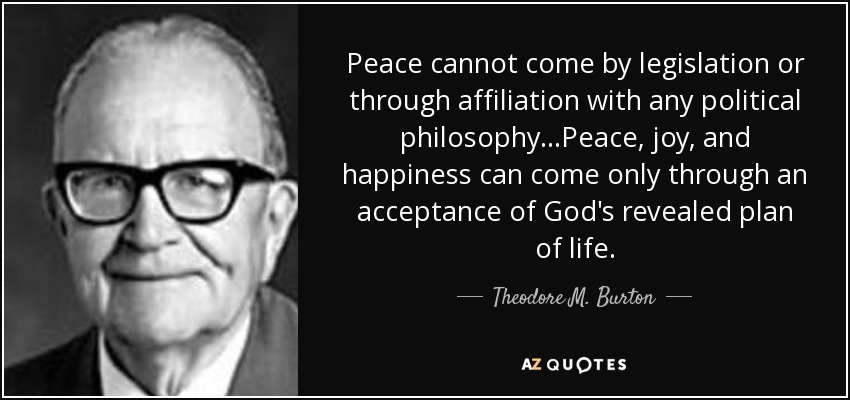 Peace cannot come by legislation or through affiliation with any political philosophy...Peace, joy, and happiness can come only through an acceptance of God's revealed plan of life. - Theodore M. Burton