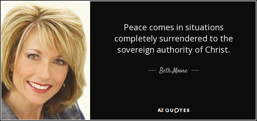 Peace comes in situations completely surrendered to the sovereign authority of Christ. - Beth Moore