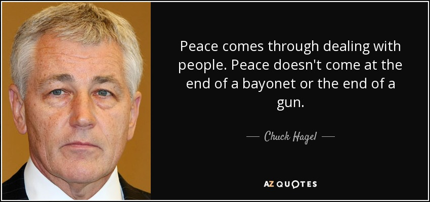 Peace comes through dealing with people. Peace doesn't come at the end of a bayonet or the end of a gun. - Chuck Hagel
