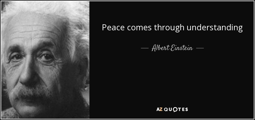 Peace comes through understanding - Albert Einstein