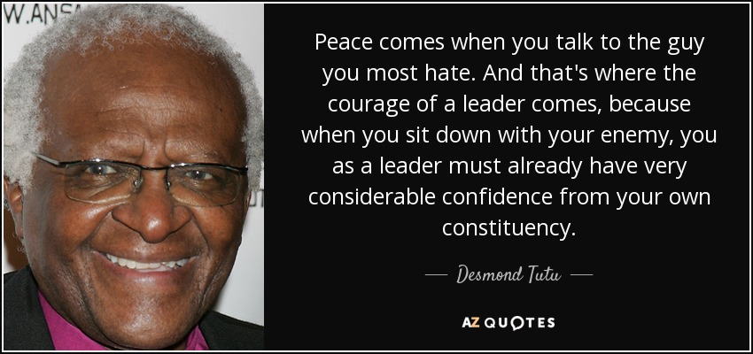 Peace comes when you talk to the guy you most hate. And that's where the courage of a leader comes, because when you sit down with your enemy, you as a leader must already have very considerable confidence from your own constituency. - Desmond Tutu