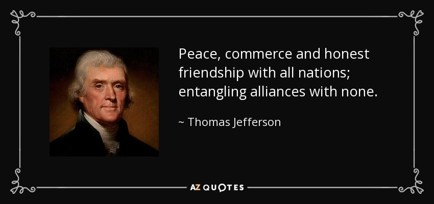 Peace, commerce and honest friendship with all nations; entangling alliances with none. - Thomas Jefferson