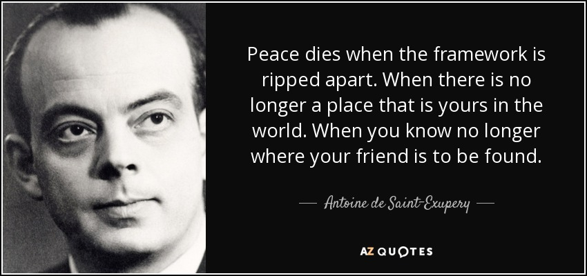Peace dies when the framework is ripped apart. When there is no longer a place that is yours in the world. When you know no longer where your friend is to be found. - Antoine de Saint-Exupery