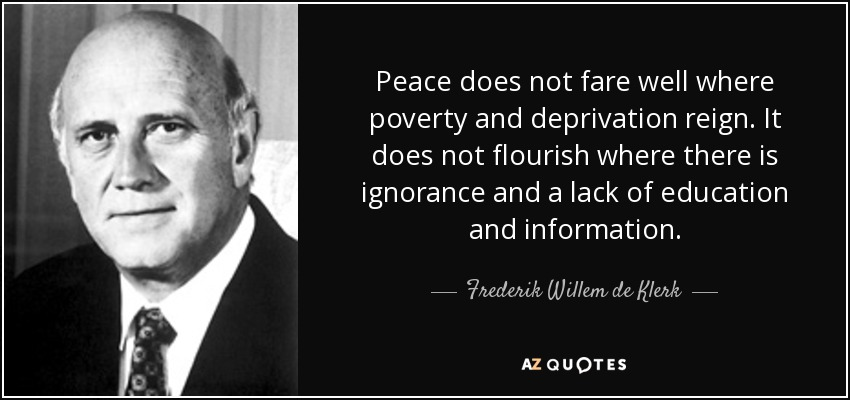 Peace does not fare well where poverty and deprivation reign. It does not flourish where there is ignorance and a lack of education and information. - Frederik Willem de Klerk