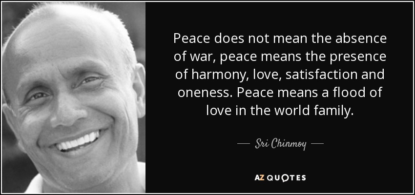 Peace does not mean the absence of war, peace means the presence of harmony, love, satisfaction and oneness. Peace means a flood of love in the world family. - Sri Chinmoy