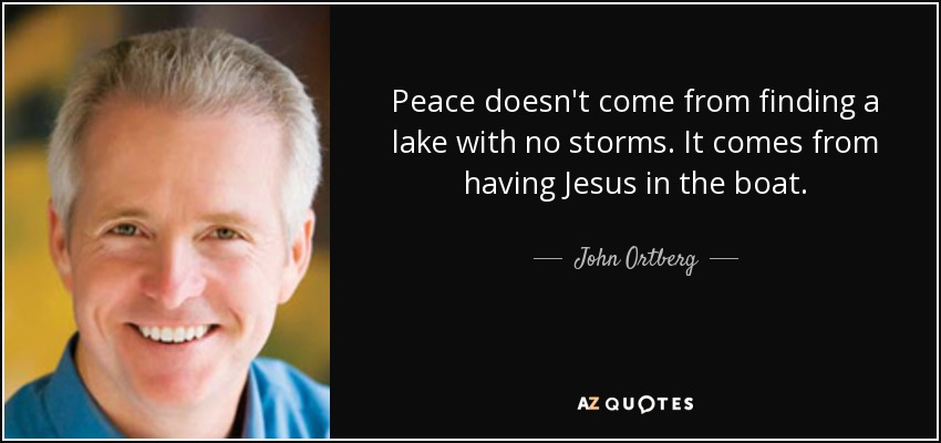 Peace doesn't come from finding a lake with no storms. It comes from having Jesus in the boat. - John Ortberg