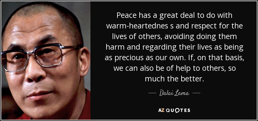Peace has a great deal to do with warm-heartednes s and respect for the lives of others, avoiding doing them harm and regarding their lives as being as precious as our own. If, on that basis, we can also be of help to others, so much the better. - Dalai Lama