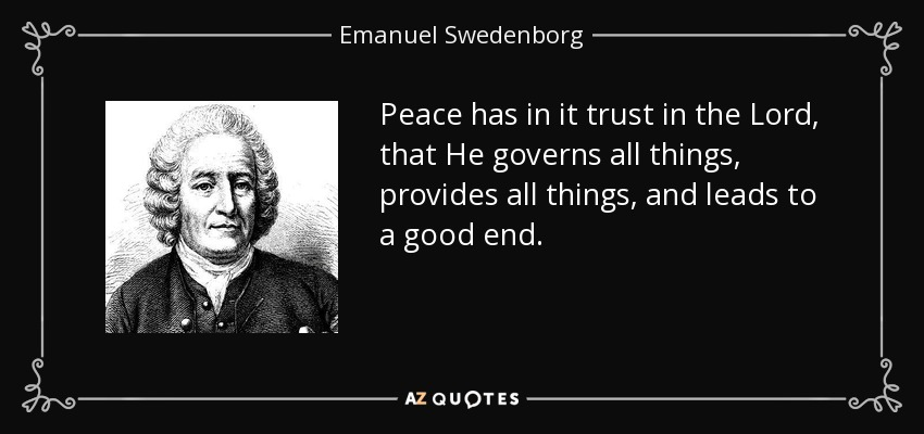 Peace has in it trust in the Lord, that He governs all things, provides all things, and leads to a good end. - Emanuel Swedenborg