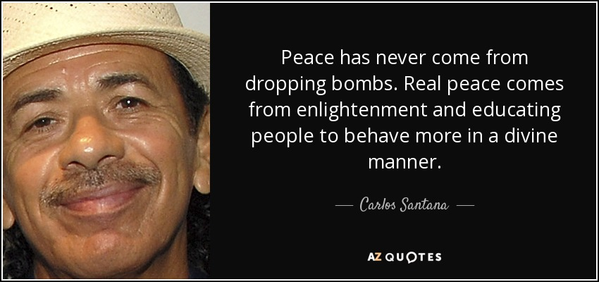 Peace has never come from dropping bombs. Real peace comes from enlightenment and educating people to behave more in a divine manner. - Carlos Santana