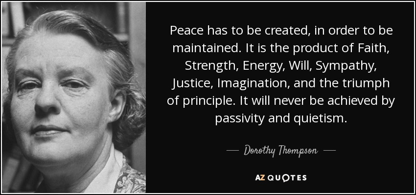 Peace has to be created, in order to be maintained. It is the product of Faith, Strength, Energy, Will, Sympathy, Justice, Imagination, and the triumph of principle. It will never be achieved by passivity and quietism. - Dorothy Thompson
