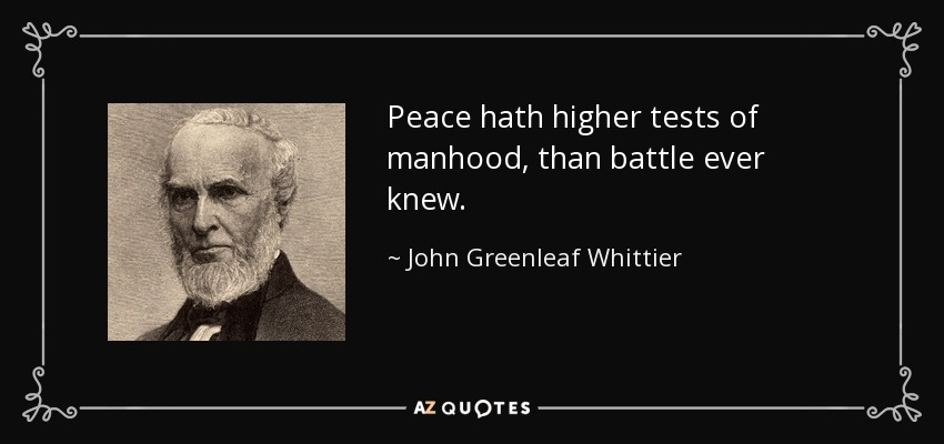 Peace hath higher tests of manhood, than battle ever knew. - John Greenleaf Whittier