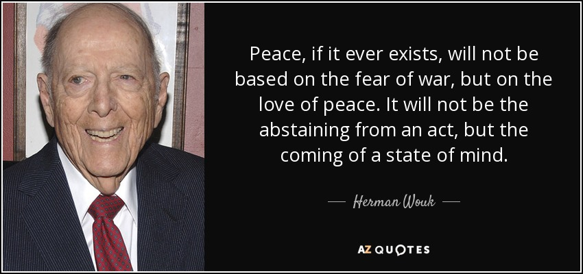 Peace, if it ever exists, will not be based on the fear of war, but on the love of peace. It will not be the abstaining from an act, but the coming of a state of mind. - Herman Wouk