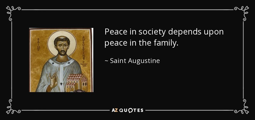 Peace in society depends upon peace in the family. - Saint Augustine